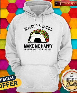 Soccer And Tacos Make Me Happy Humans Make My Head Hurt Hoodie
