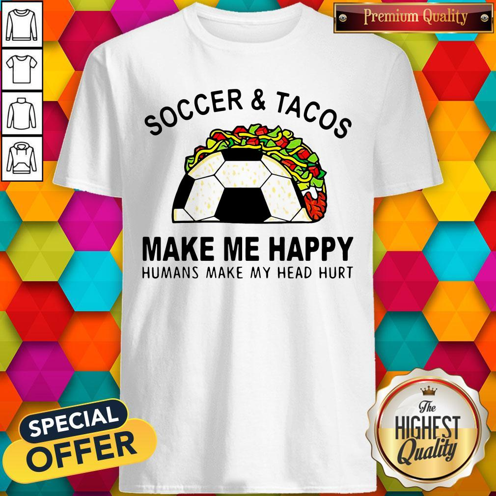 Soccer And Tacos Make Me Happy Humans Make My Head Hurt Shirt