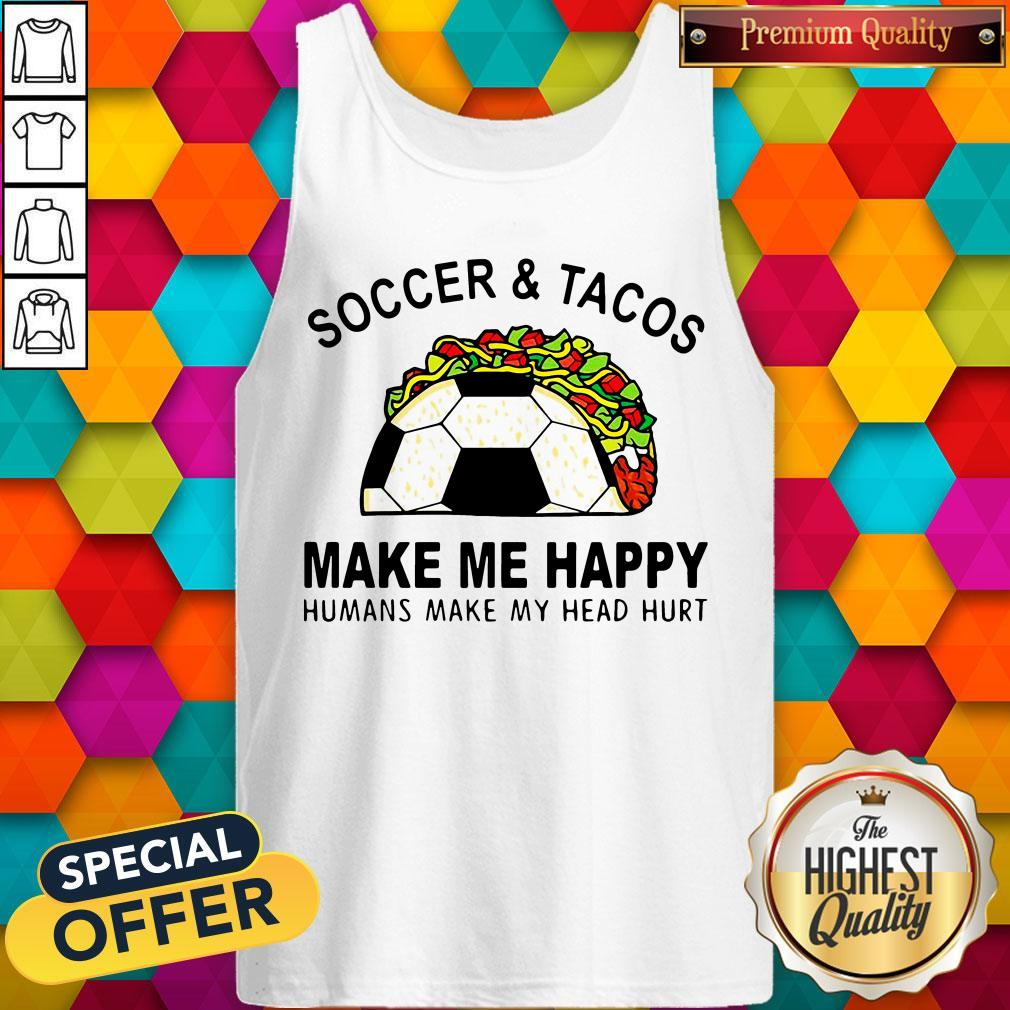 Soccer And Tacos Make Me Happy Humans Make My Head Hurt Tank Top